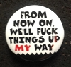 Fuck Up Things My Way Button
